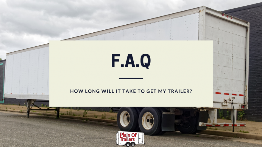 How long will it take to get my trailer? 1
